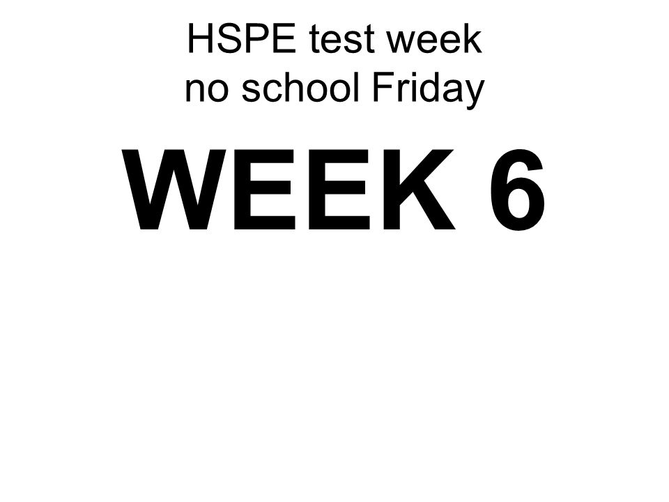 HSPE test week no school Friday WEEK 6