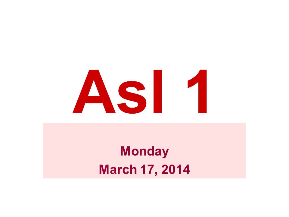 Asl 1 Monday March 17, 2014