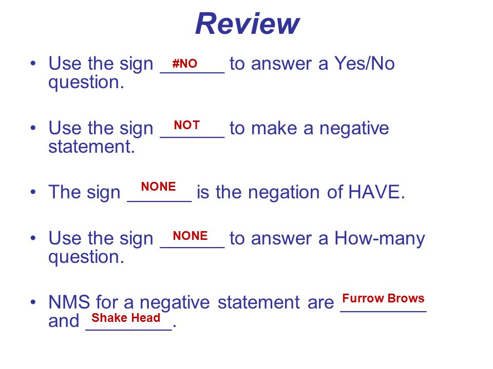 Review Use the sign ______ to answer a Yes/No question. Use the sign ______ to make a negative statement. The sign ______ is the negation of HAVE. Use