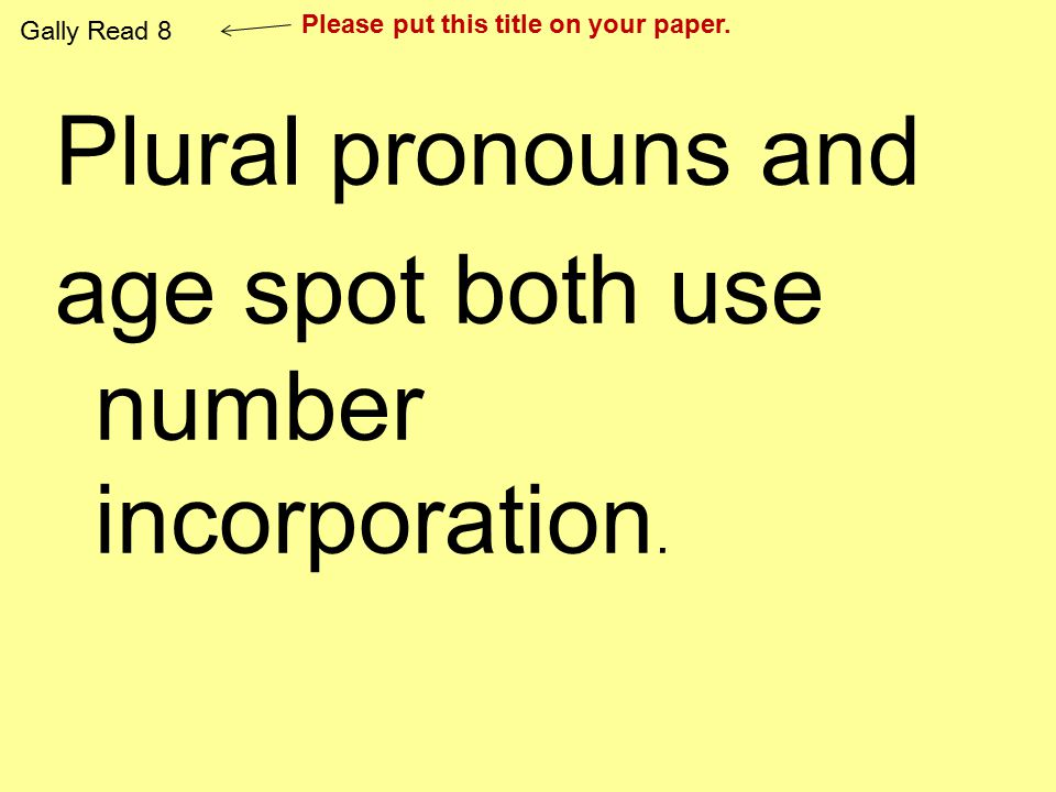Plural pronouns and age spot both use number incorporation. Gally Read 8 Please put this title on your paper.