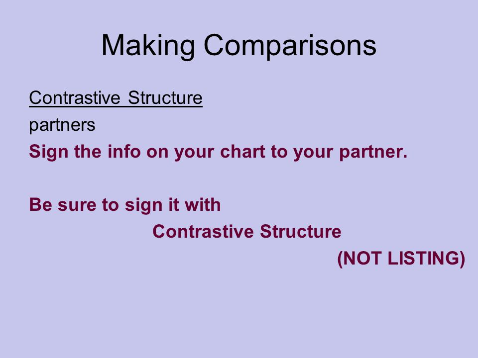 Making Comparisons Contrastive Structure partners Sign the info on your chart to your partner. Be sure to sign it with Contrastive Structure (NOT LIST