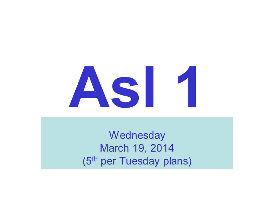 Asl 1 Wednesday March 19, 2014 (5 th per Tuesday plans)