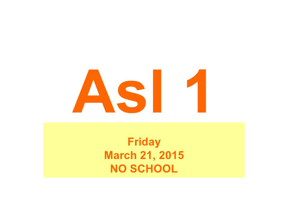 Asl 1 Friday March 21, 2015 NO SCHOOL