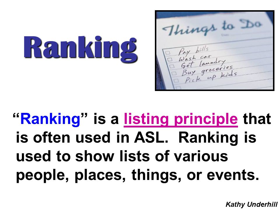 "Ranking ""Ranking"" is a listing principle that is often used in ASL. Ranking is used to show lists of various people, places, things, or events. Kathy"