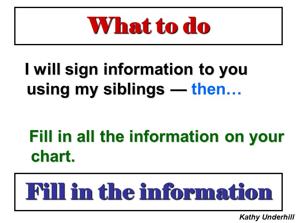 What to do I will sign information to you using my siblings — then… Fill in all the information on your chart. Fill in the information Kathy Underhill