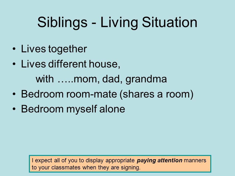 Siblings - Living Situation Lives together Lives different house, with …..mom, dad, grandma Bedroom room-mate (shares a room) Bedroom myself alone I e