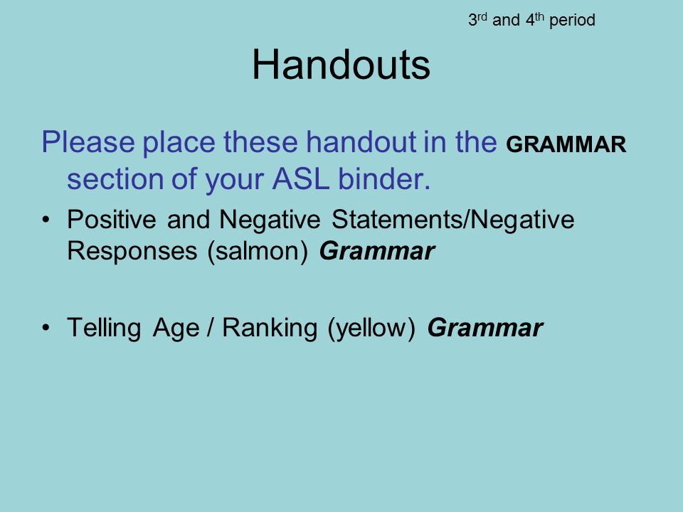 Handouts Please place these handout in the GRAMMAR section of your ASL binder. Positive and Negative Statements/Negative Responses (salmon) Grammar Te