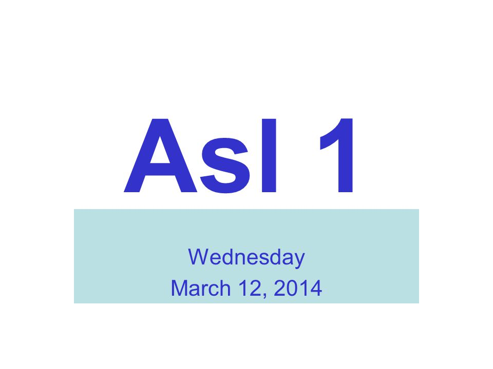 Asl 1 Wednesday March 12, 2014