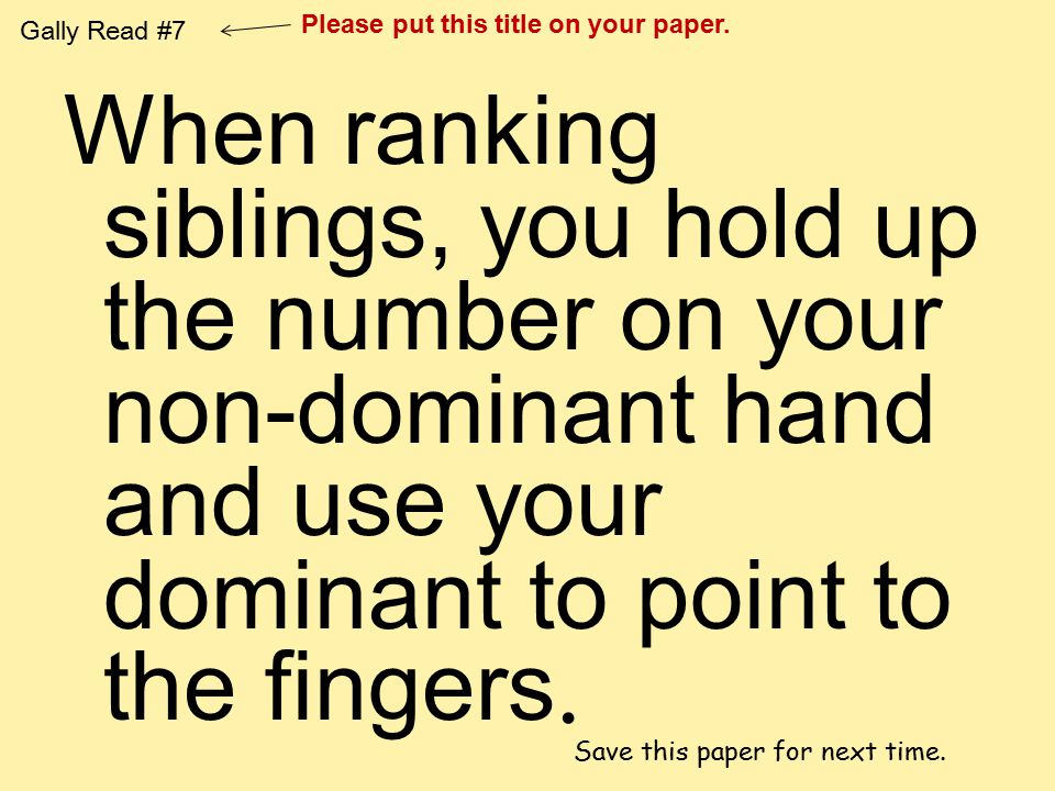 When ranking siblings, you hold up the number on your non-dominant hand and use your dominant to point to the fingers. Gally Read #7 Please put this t