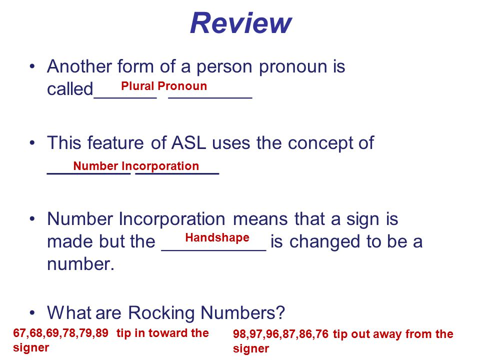 Review Another form of a person pronoun is called______ ________ This feature of ASL uses the concept of ________ ________ Number Incorporation means