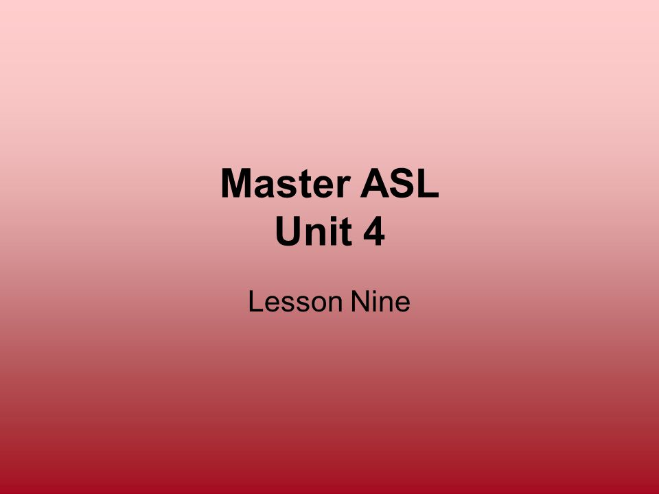 Master ASL Unit 4 Lesson Nine