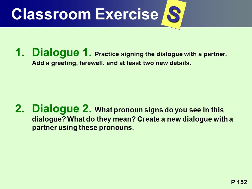 1.Dialogue 1. Practice signing the dialogue with a partner. Add a greeting, farewell, and at least two new details. 2.Dialogue 2. What pronoun signs d