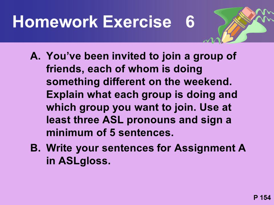 Homework Exercise 6 A.You've been invited to join a group of friends, each of whom is doing something different on the weekend. Explain what each grou