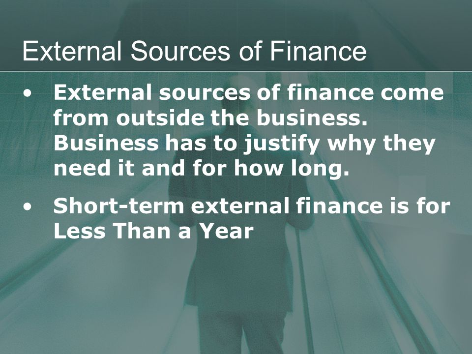 External Sources of Finance External sources of finance come from outside the business.