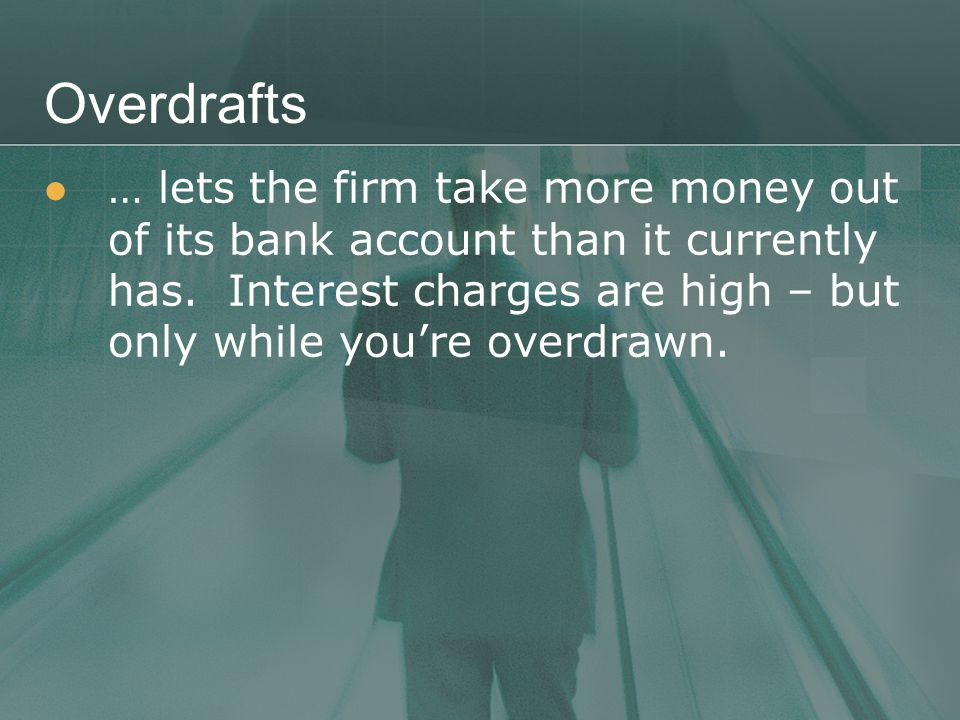 Overdrafts … lets the firm take more money out of its bank account than it currently has.