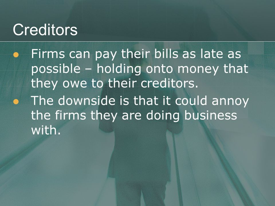 Creditors Firms can pay their bills as late as possible – holding onto money that they owe to their creditors.