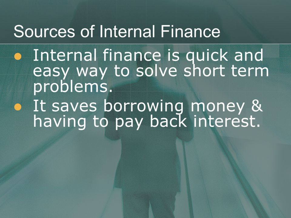 Sources of Internal Finance Internal finance is quick and easy way to solve short term problems.