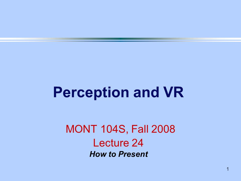 1 Perception and VR MONT 104S, Fall 2008 Lecture 24 How to Present