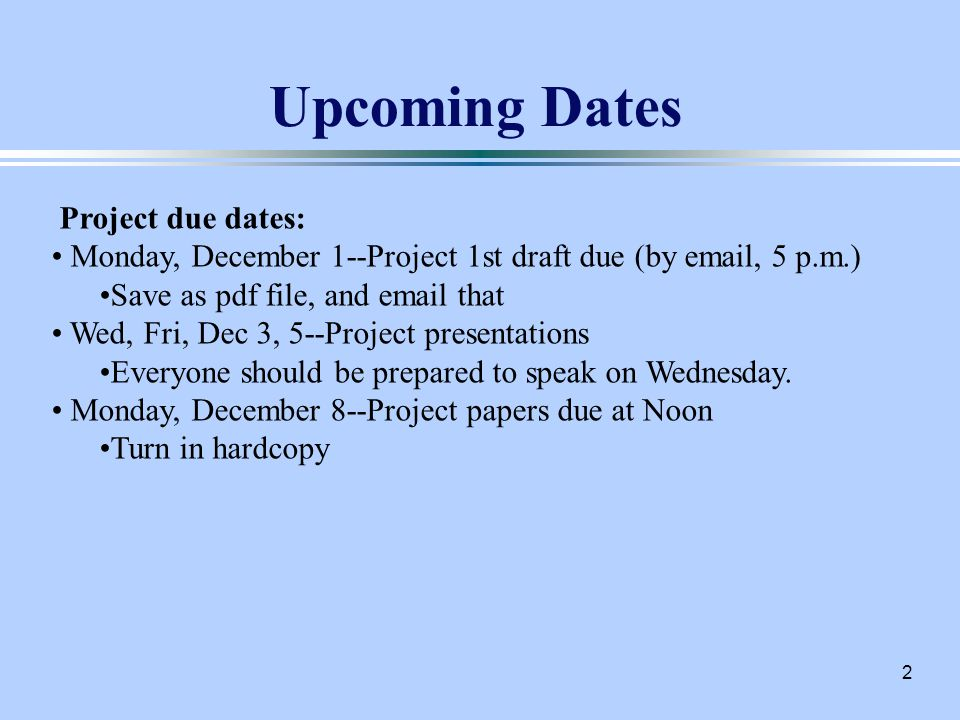 2 Upcoming Dates Project due dates: Monday, December 1--Project 1st draft due (by  , 5 p.m.) Save as pdf file, and  that Wed, Fri, Dec 3, 5--Project presentations Everyone should be prepared to speak on Wednesday.