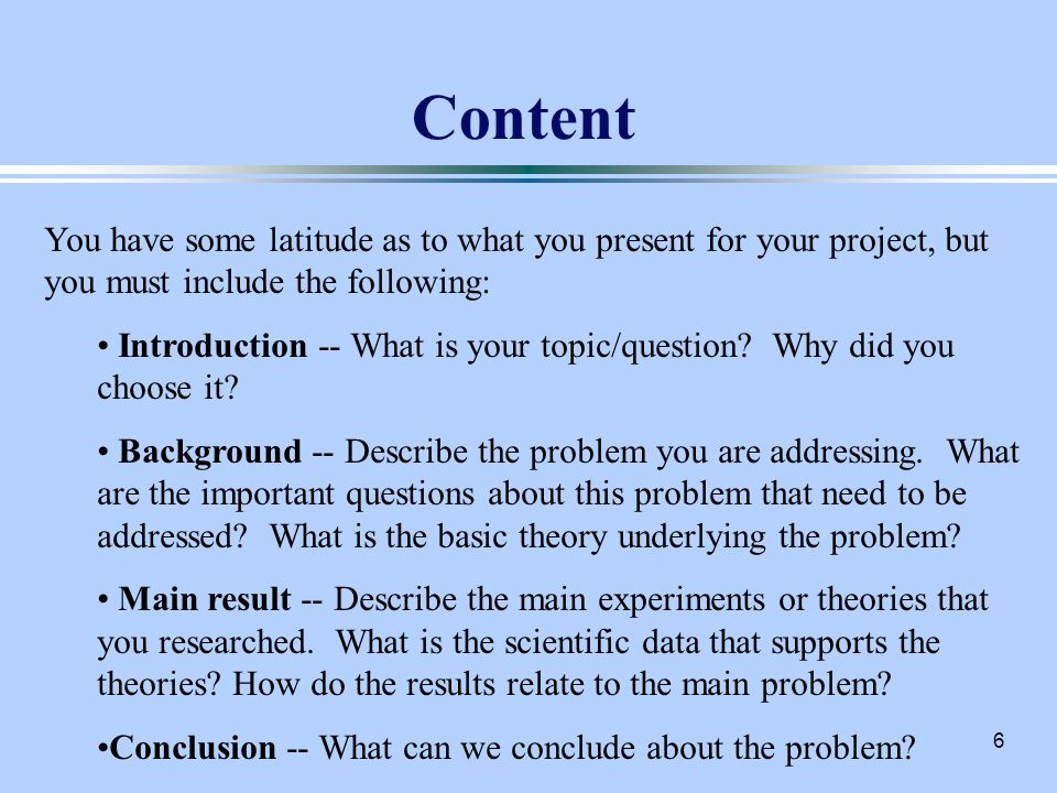 6 Content You have some latitude as to what you present for your project, but you must include the following: Introduction -- What is your topic/question.