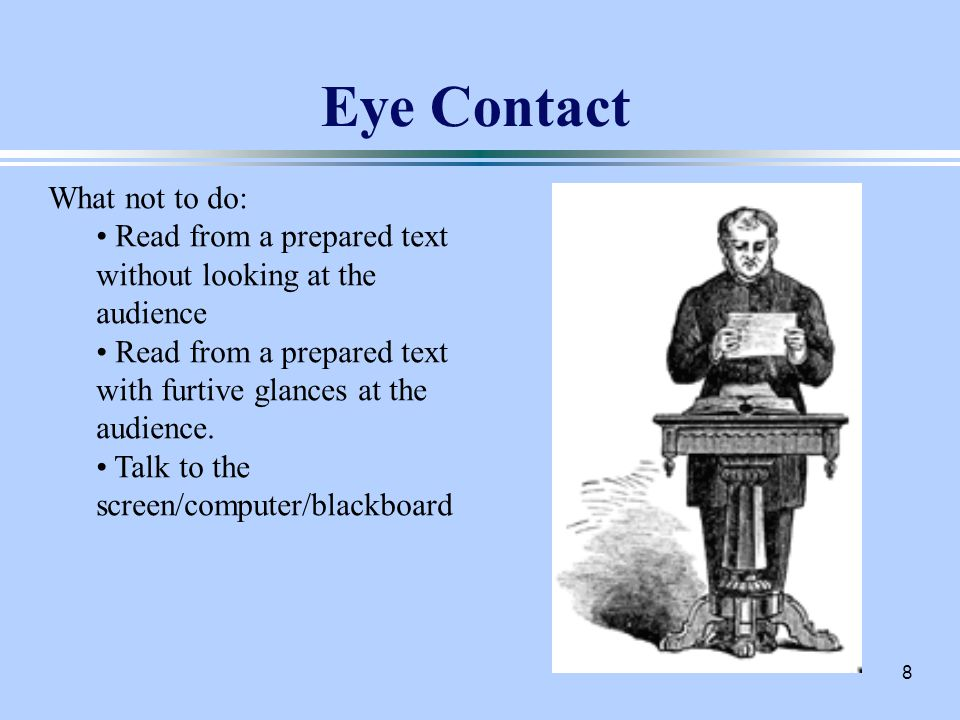 8 Eye Contact What not to do: Read from a prepared text without looking at the audience Read from a prepared text with furtive glances at the audience.
