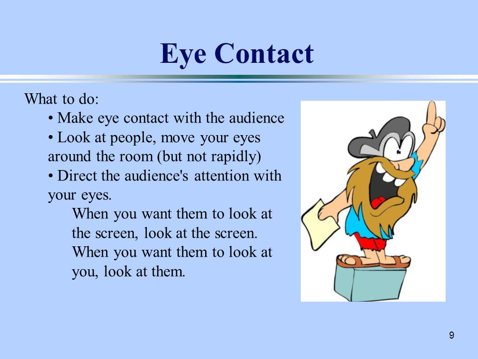 9 Eye Contact What to do: Make eye contact with the audience Look at people, move your eyes around the room (but not rapidly) Direct the audience s attention with your eyes.