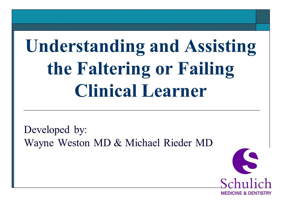 Understanding and Assisting the Faltering or Failing Clinical Learner Developed by: Wayne Weston MD & Michael Rieder MD