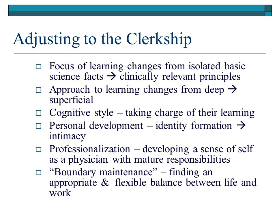 Adjusting to the Clerkship  Focus of learning changes from isolated basic science facts  clinically relevant principles  Approach to learning changes from deep  superficial  Cognitive style – taking charge of their learning  Personal development – identity formation  intimacy  Professionalization – developing a sense of self as a physician with mature responsibilities  Boundary maintenance – finding an appropriate & flexible balance between life and work