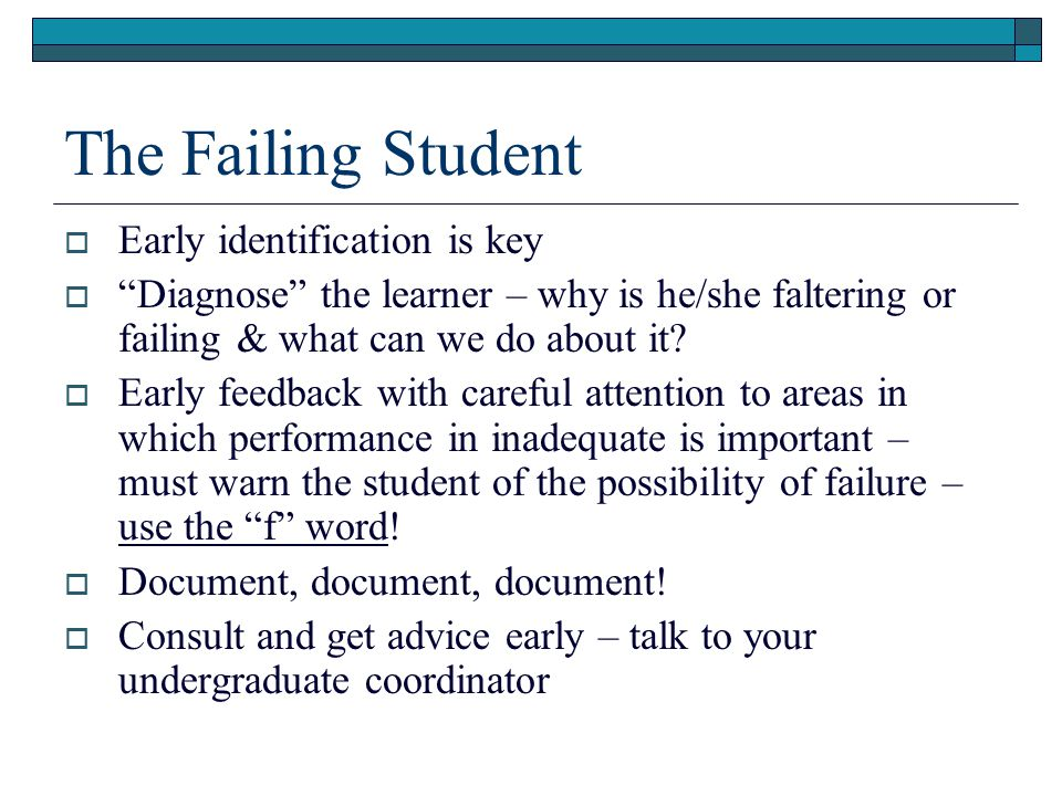 The Failing Student  Early identification is key  Diagnose the learner – why is he/she faltering or failing & what can we do about it.