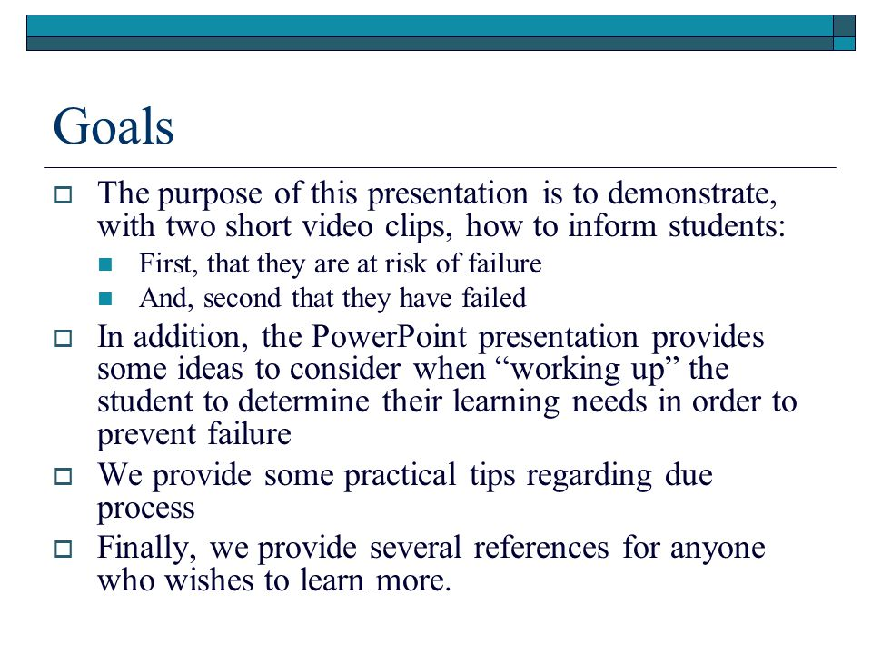 Goals  The purpose of this presentation is to demonstrate, with two short video clips, how to inform students: First, that they are at risk of failure And, second that they have failed  In addition, the PowerPoint presentation provides some ideas to consider when working up the student to determine their learning needs in order to prevent failure  We provide some practical tips regarding due process  Finally, we provide several references for anyone who wishes to learn more.