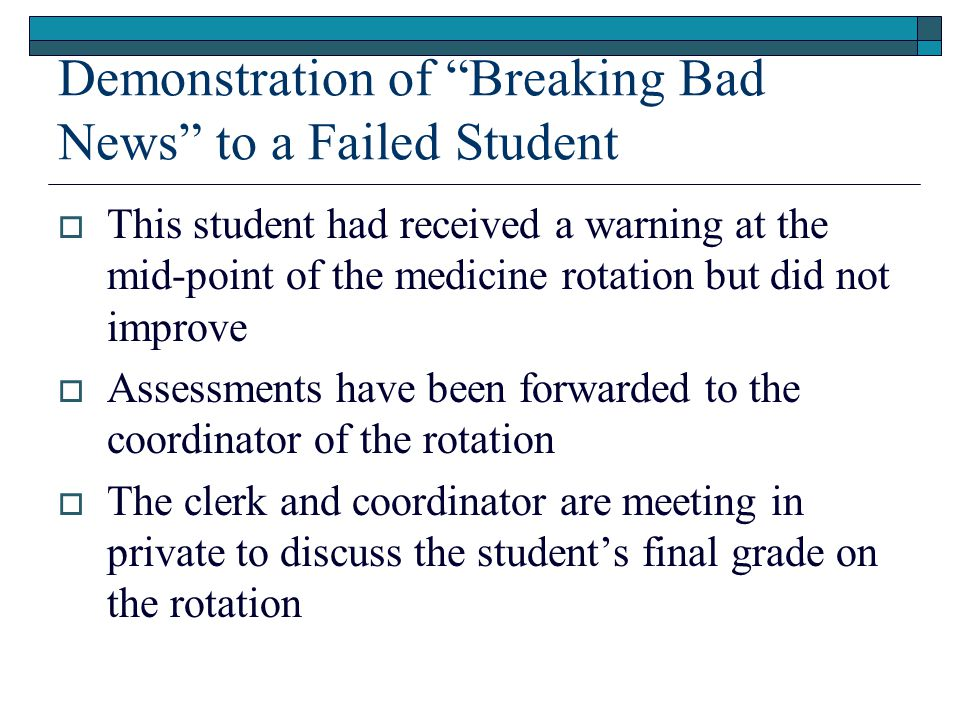 Demonstration of Breaking Bad News to a Failed Student  This student had received a warning at the mid-point of the medicine rotation but did not improve  Assessments have been forwarded to the coordinator of the rotation  The clerk and coordinator are meeting in private to discuss the student's final grade on the rotation