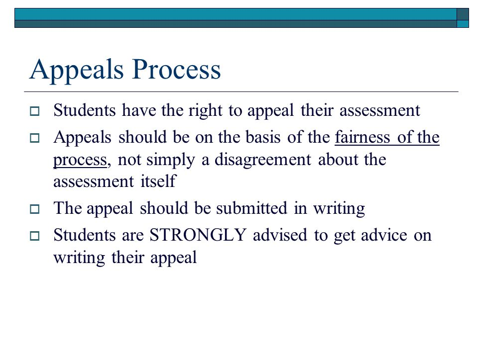 Appeals Process  Students have the right to appeal their assessment  Appeals should be on the basis of the fairness of the process, not simply a disagreement about the assessment itself  The appeal should be submitted in writing  Students are STRONGLY advised to get advice on writing their appeal
