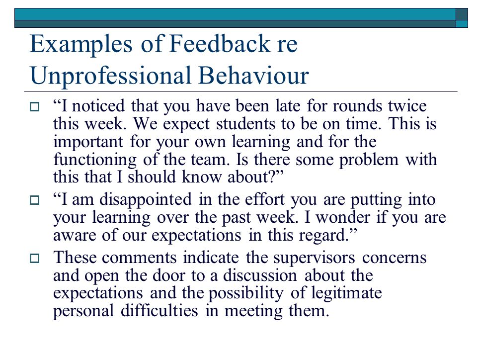 Examples of Feedback re Unprofessional Behaviour  I noticed that you have been late for rounds twice this week.