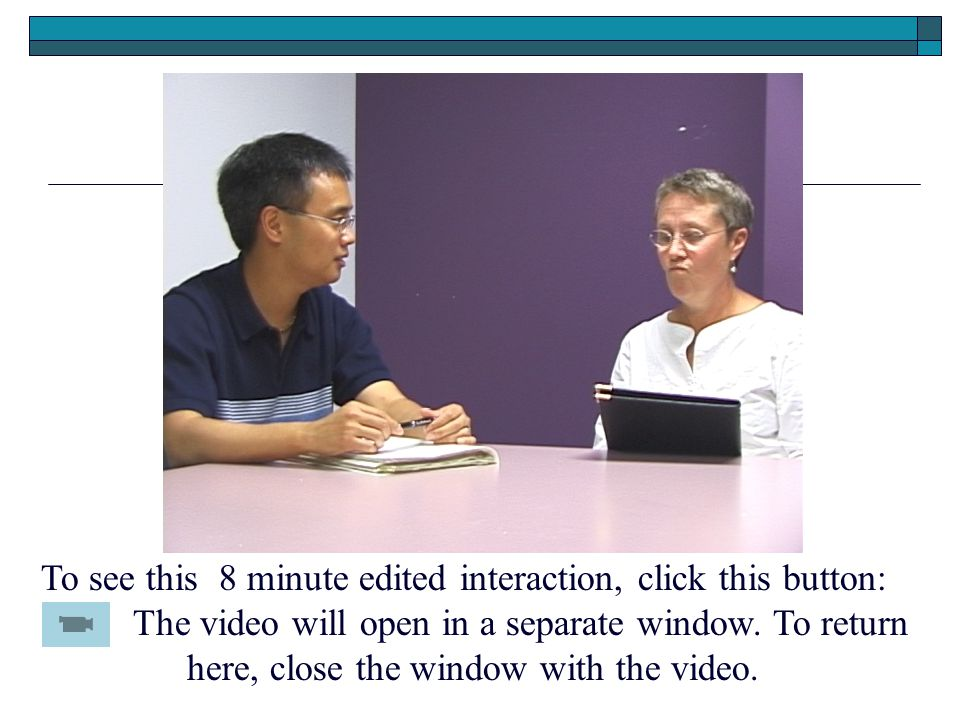 To see this 8 minute edited interaction, click this button: The video will open in a separate window.