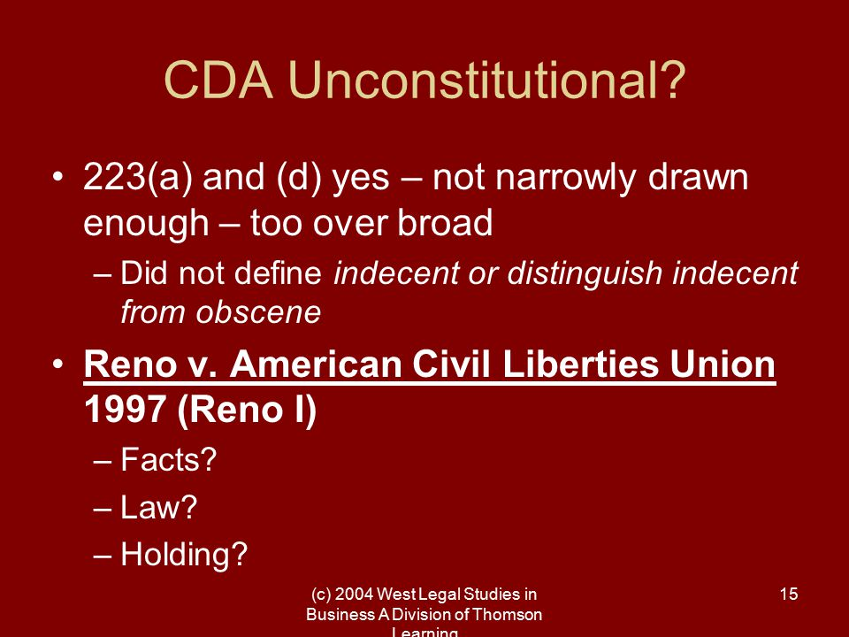 (c) 2004 West Legal Studies in Business A Division of Thomson Learning 15 CDA Unconstitutional? 223(a) and (d) yes – not narrowly drawn enough – too o