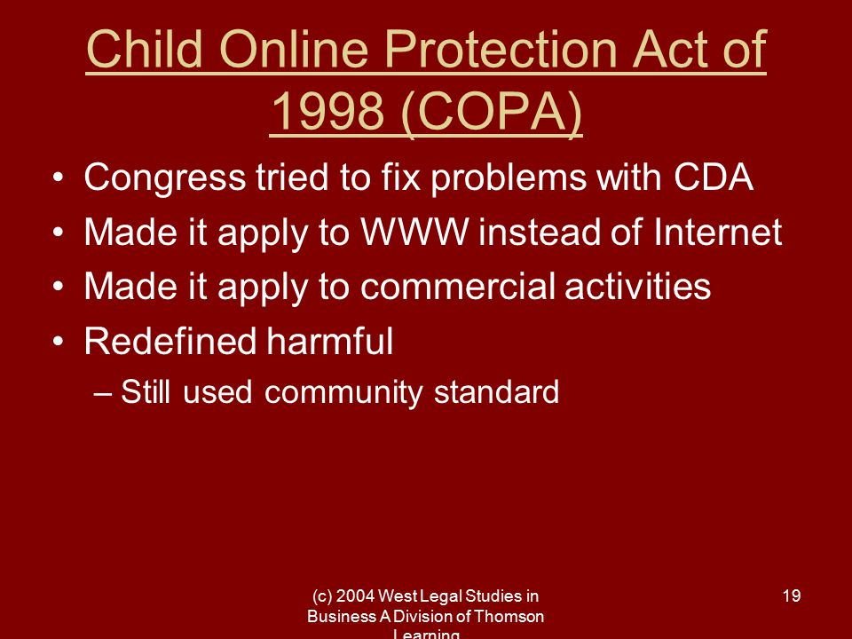 (c) 2004 West Legal Studies in Business A Division of Thomson Learning 19 Child Online Protection Act of 1998 (COPA) Congress tried to fix problems wi