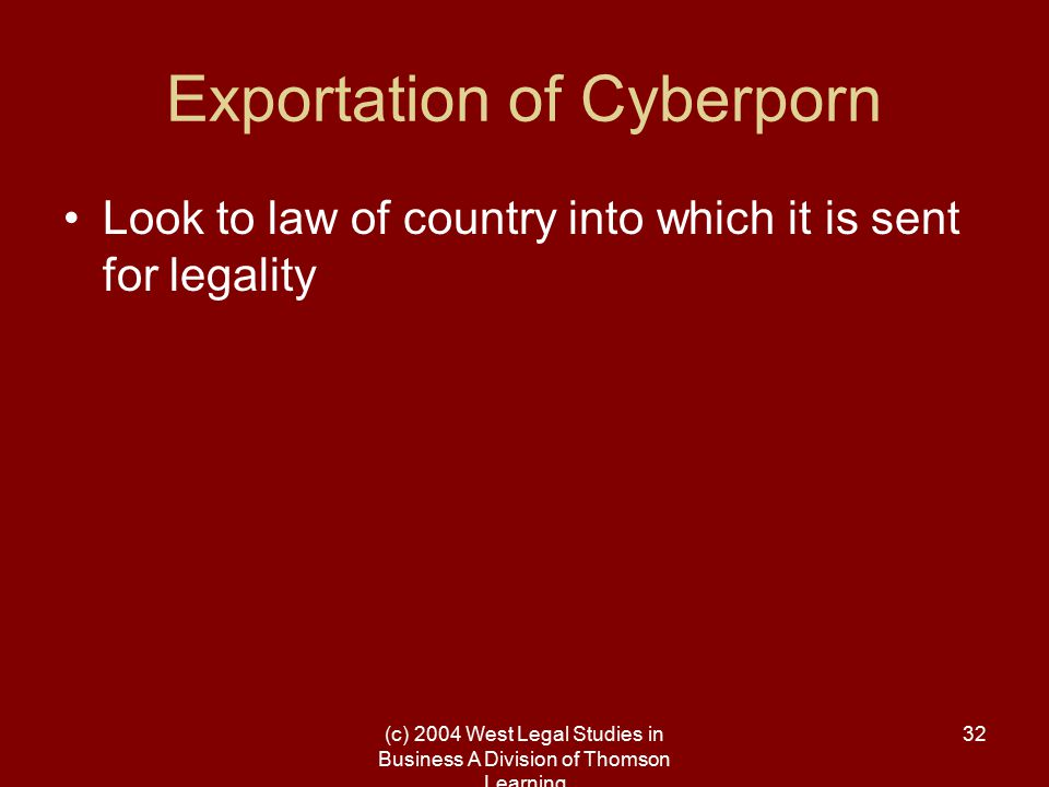 (c) 2004 West Legal Studies in Business A Division of Thomson Learning 32 Exportation of Cyberporn Look to law of country into which it is sent for le