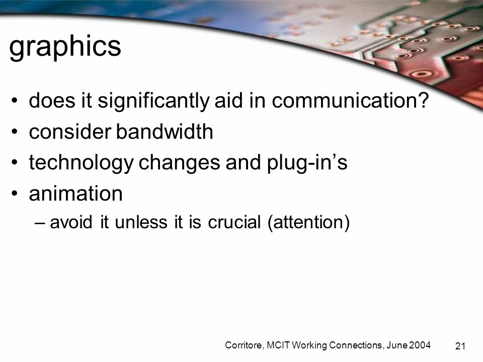 Corritore, MCIT Working Connections, June 2004 21 graphics does it significantly aid in communication? consider bandwidth technology changes and plug-