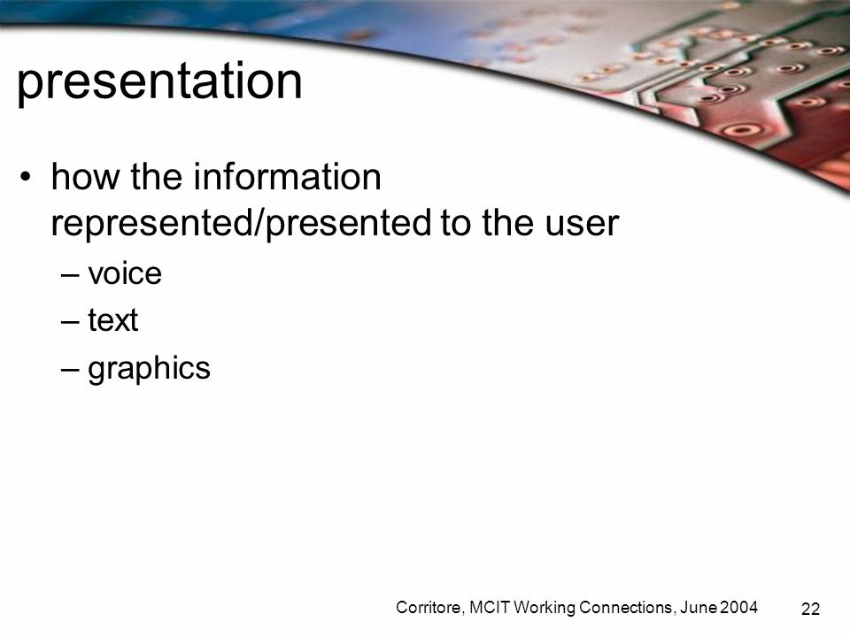 Corritore, MCIT Working Connections, June 2004 22 presentation how the information represented/presented to the user –voice –text –graphics