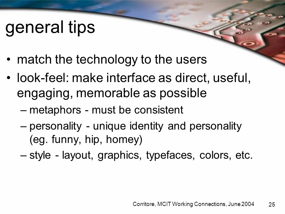 Corritore, MCIT Working Connections, June 2004 25 general tips match the technology to the users look-feel: make interface as direct, useful, engaging
