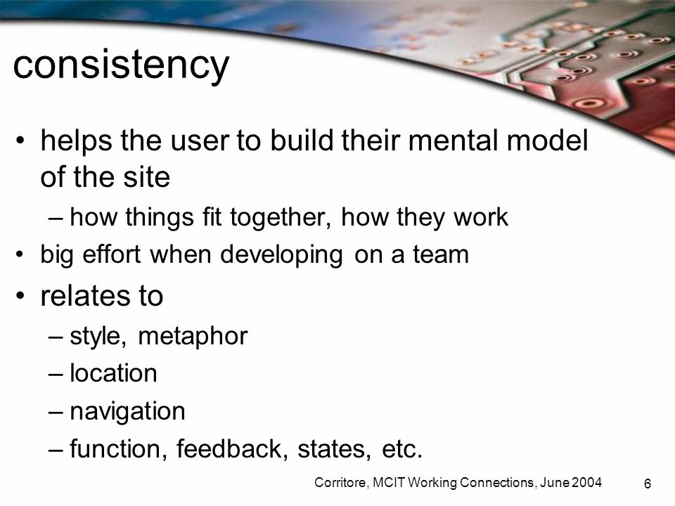 Corritore, MCIT Working Connections, June 2004 6 consistency helps the user to build their mental model of the site –how things fit together, how they