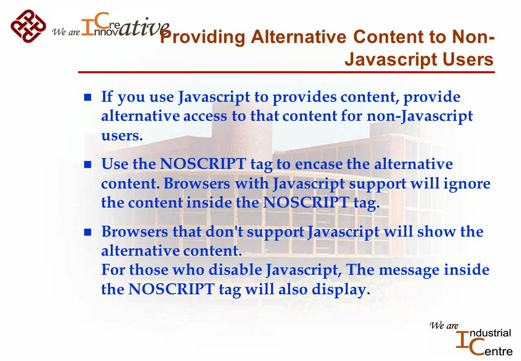 Providing Alternative Content to Non- Javascript Users n If you use Javascript to provides content, provide alternative access to that content for non-Javascript users.