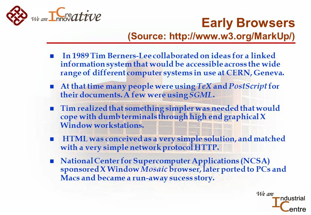 Early Browsers (Source: http://www.w3.org/MarkUp/) n In 1989 Tim Berners-Lee collaborated on ideas for a linked information system that would be accessible across the wide range of different computer systems in use at CERN, Geneva.