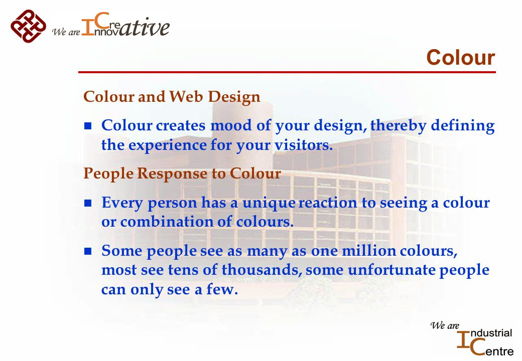 Colour Colour and Web Design n Colour creates mood of your design, thereby defining the experience for your visitors.