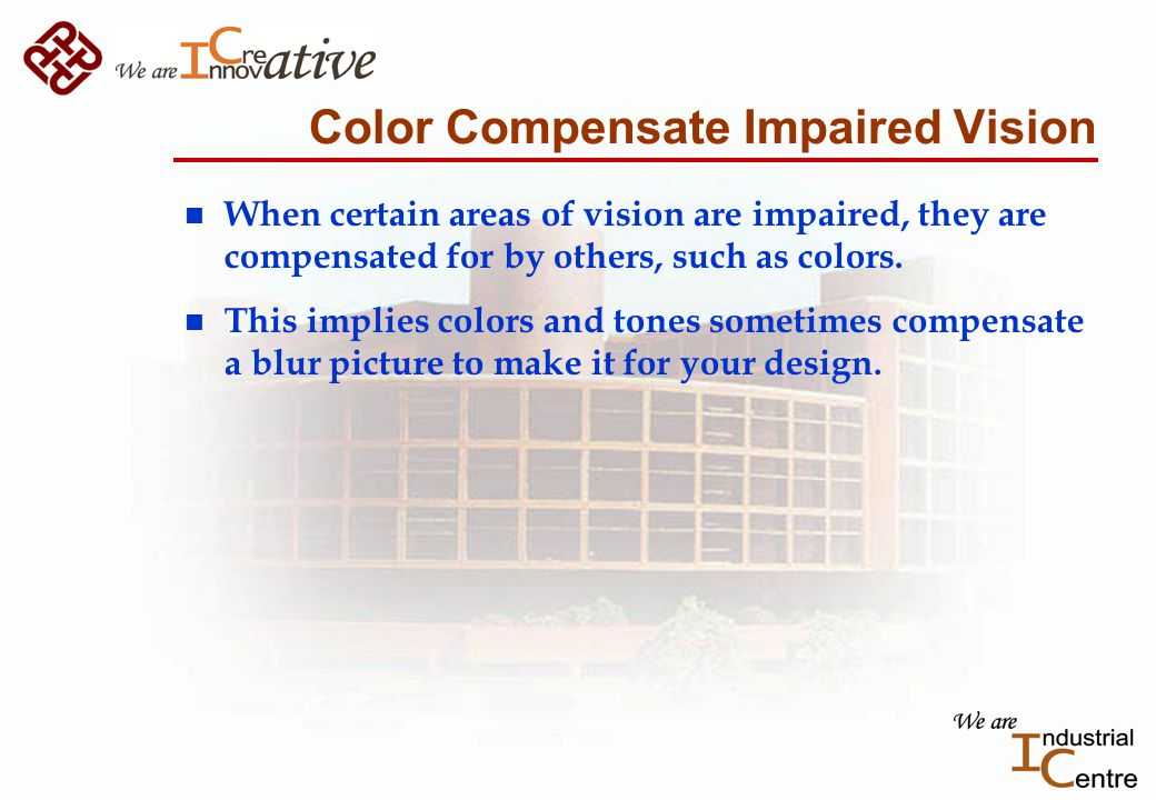 Color Compensate Impaired Vision n When certain areas of vision are impaired, they are compensated for by others, such as colors.