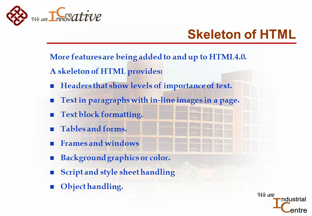 Skeleton of HTML More features are being added to and up to HTML4.0.