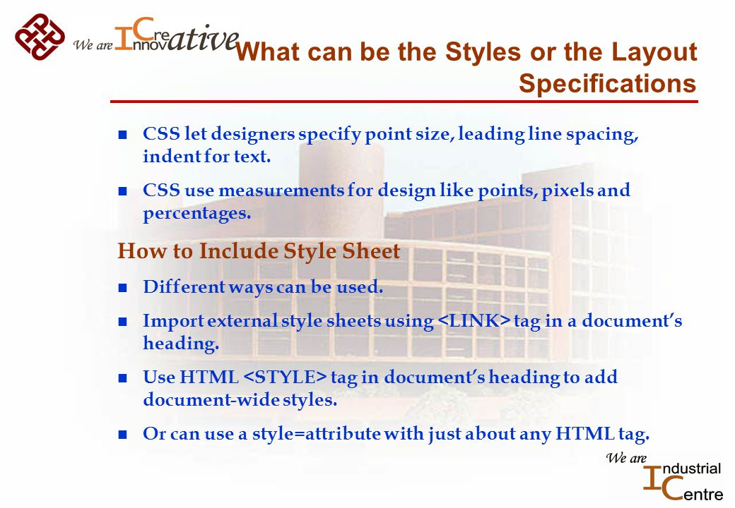 What can be the Styles or the Layout Specifications n CSS let designers specify point size, leading line spacing, indent for text.