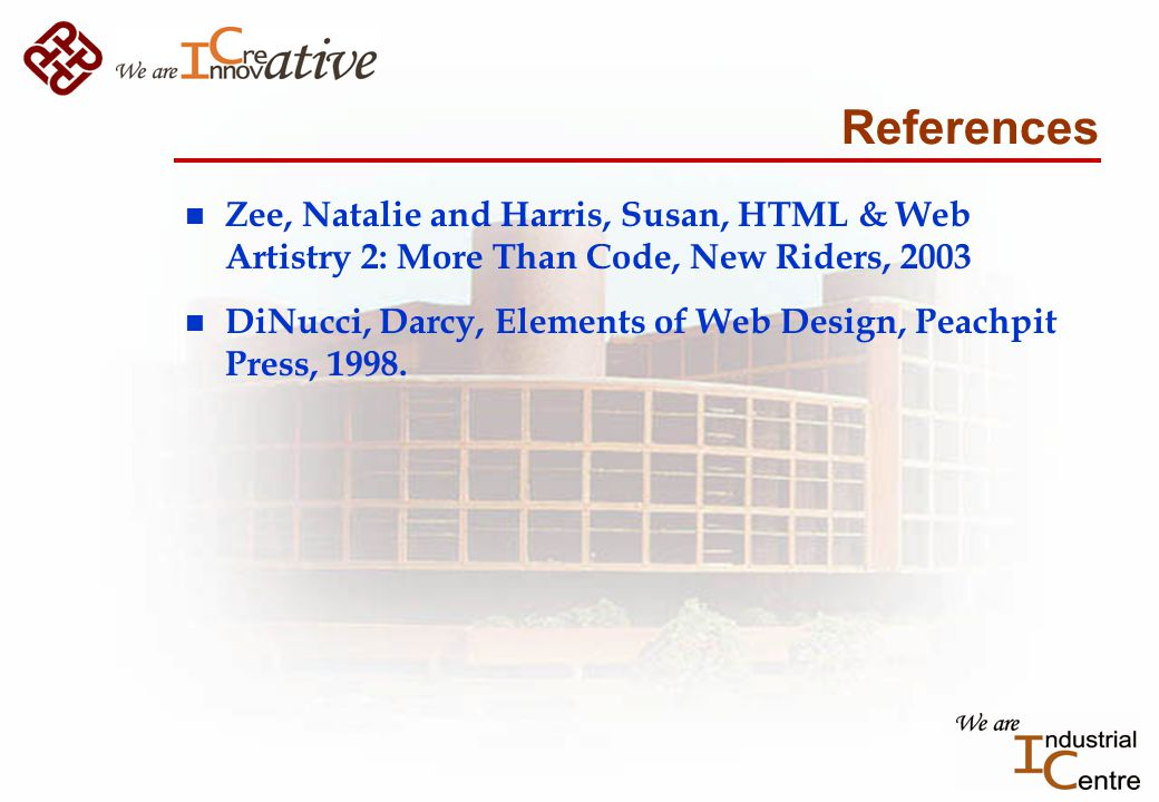 References n Zee, Natalie and Harris, Susan, HTML & Web Artistry 2: More Than Code, New Riders, 2003 n DiNucci, Darcy, Elements of Web Design, Peachpit Press, 1998.