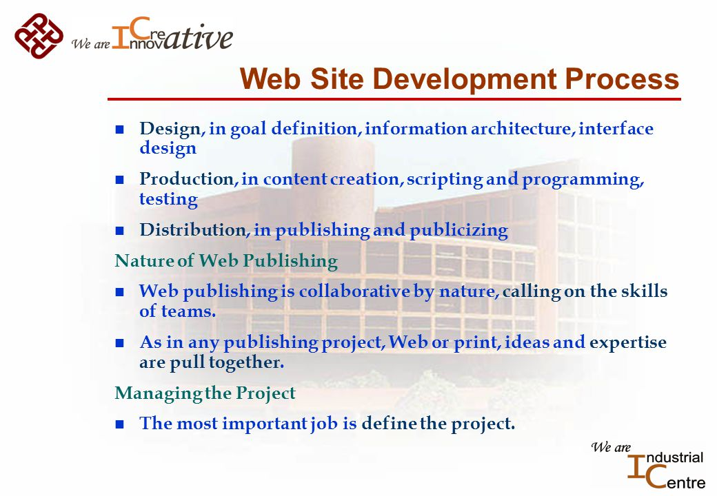 Web Site Development Process n Design, in goal definition, information architecture, interface design n Production, in content creation, scripting and programming, testing n Distribution, in publishing and publicizing Nature of Web Publishing n Web publishing is collaborative by nature, calling on the skills of teams.