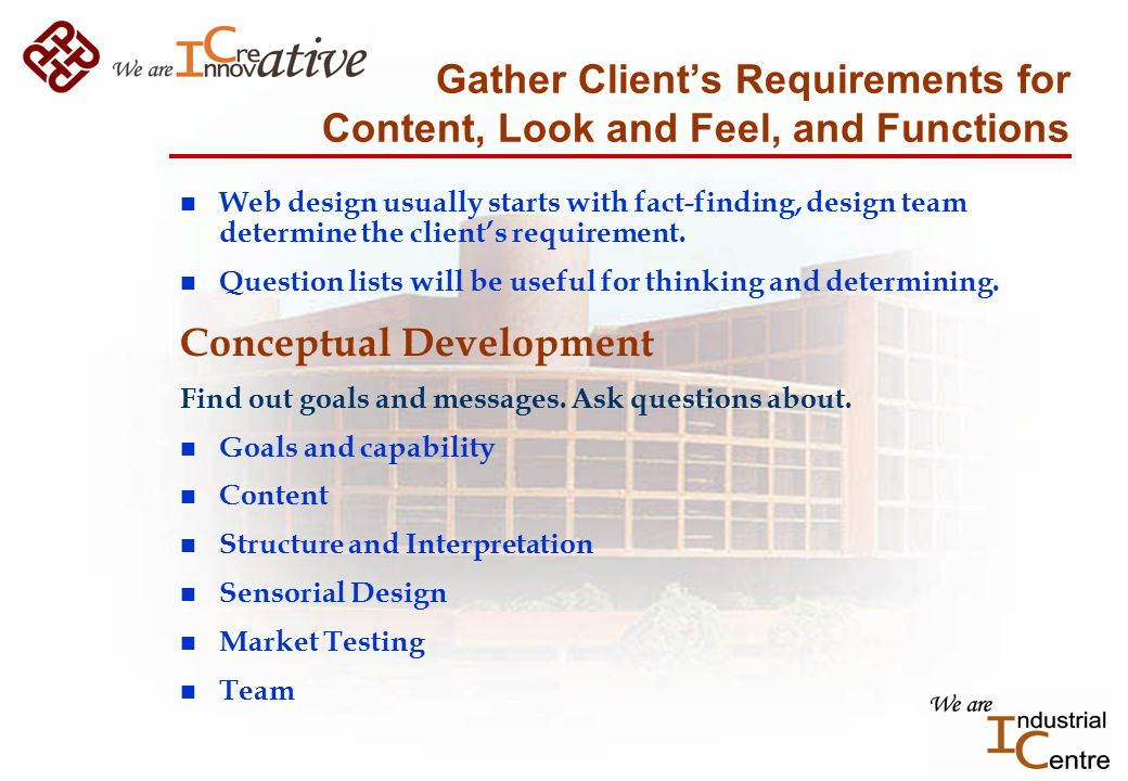 Gather Client's Requirements for Content, Look and Feel, and Functions n Web design usually starts with fact-finding, design team determine the client's requirement.
